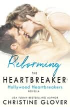 Reforming the Heartbreaker - A Hollywood Heartbreaker Novella ebook by Christine Glover
