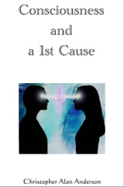 Consciousness and a 1st Cause ebook by Christopher Alan Anderson