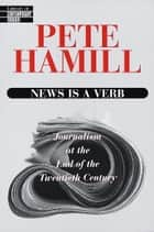 News Is a Verb - Journalism at the End of the Twentieth Century ebook by Pete Hamill