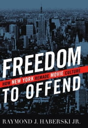 Freedom to Offend - How New York Remade Movie Culture ebook by Raymond J. Haberski Jr.