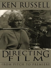 Directing Films - From Pitch to Premiere ebook by Ken Russell