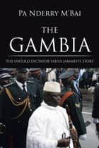 The Gambia - The Untold Dictator Yahya Jammeh's Story ebook by Pa Nderry M'Bai