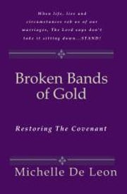 Broken Bands of Gold - Restoring the Covenant ebook by Michelle De Leon