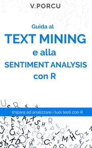 Guida al text mining e alla sentiment analysis con R - Impara l'analisi dei testi con le tecniche di machine learning in R ebook by Valentina Porcu