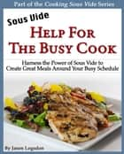 Sous Vide: Help for the Busy Cook ebook by Jason Logsdon
