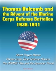 Thomas Holcomb and the Advent of the Marine Corps Defense Battalion: 1936-1941 - Albert Thayer Mahan, Marine Corps Base Defense Mission, The ORANGE Plan and the Japanese Threat ebook by Progressive Management