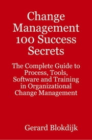 Change Management 100 Success Secrets: The Complete Guide to Process, Tools, Software and Training in Organizational Change Management ebook by Blokdijk, Gerard