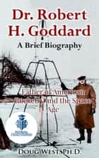 Dr. Robert H. Goddard: A Brief Biography - Father of American Rocketry and the Space Age ebook by