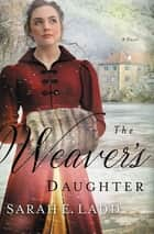 The Weaver's Daughter - A Regency Romance Novel ebook by Sarah E. Ladd