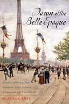 Dawn of the Belle Epoque - The Paris of Monet, Zola, Bernhardt, Eiffel, Debussy, Clemenceau, and Their Friends ebook by Mary McAuliffe PhD