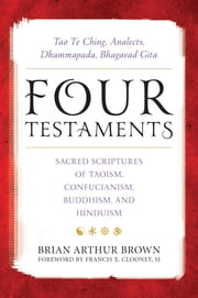 Four Testaments - Tao Te Ching, Analects, Dhammapada, Bhagavad Gita: Sacred Scriptures of Taoism, Confucianism, Buddhism, and Hinduism ebook by Brian Arthur Brown,Francis X. Clooney, SJ, director of the Center for the Study of World Religions, Harvard University,Cyril Glassé,Victor H. Mair,Arvind Sharma,Bruce,Eduljee,Freund,Mates-Muchin