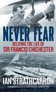 Never Fear - Reliving the Life of Sir Francis Chichester ebook by Ian Strathcarron