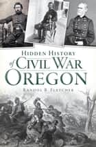 Hidden History of Civil War Oregon ebook by Randol B. Fletcher