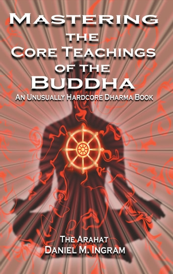 Mastering the Core Teachings of the Buddha: An Unusually Hardcore Dharma Book - An Unusually Hardcore Dharma Book ebook by Daniel Ingram