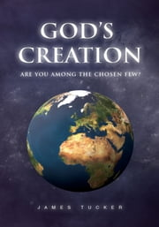 God's Creation - Are You Among the chosen few? ebook by James Tucker