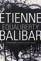 Equaliberty - Political Essays ebook by Étienne Balibar, James Ingram