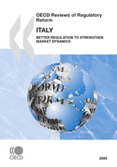 OECD Reviews of Regulatory Reform: Italy 2009 - Better Regulation to Strengthen Market Dynamics ebook by Collective