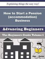 How to Start a Pension (accommodation) Business (Beginners Guide) - How to Start a Pension (accommodation) Business (Beginners Guide) ebook by Katheleen Paine