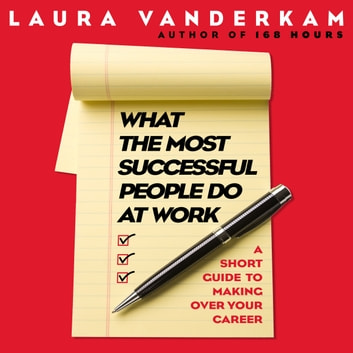 What the Most Successful People Do at Work - A Short Guide to Making Over Your Career audiobook by Laura Vanderkam