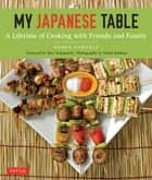My Japanese Table - A Lifetime of Cooking with Friends and Family ebook by Debra Samuels, Roy Yamaguchi, Heath Robbins