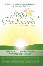 Living Passionately - 21 People Who Found Their Purpose - and How You Can Too! ebook by Maria Blon,Coordinating Author,Dr. Ivan Misner