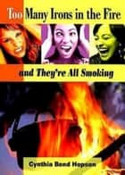 Too Many Irons in the Fire - and They're All Smoking ebook by Cynthia Bond Hopson