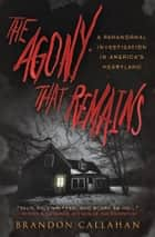 The Agony That Remains - A Paranormal Investigation in America's Heartland ebook by Brandon Callahan
