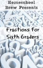 Fractions for Sixth Graders ebook by Greg Sherman