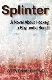Splinter - A Novel About Hockey, a Boy and a Bench ebook by Steven M. Buono