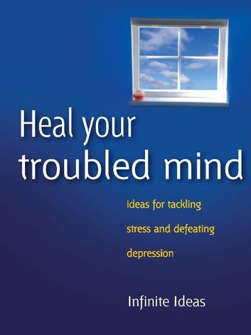 Heal your troubled mind - Ideas for tackling stress and defeating depression ebook by Infinite Ideas,Dr Sabina Dosani
