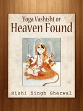 Yoga Vashisht Or Heaven Found ebook by Rishi Singh Gherwal