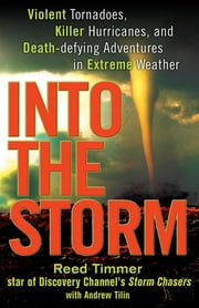 Into the Storm - Violent Tornadoes, Killer Hurricanes, and Death-Defying Adventures in Extreme We ather ebook by Reed Timmer, Andrew Tilin