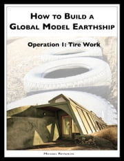 How to Build a Global Model Earthship Operation I: Tire Work ebook by Michael Reynolds