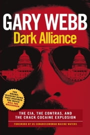 Dark Alliance - The CIA, the Contras, and the Cocaine Explosion ebook by Gary Webb,Maxine Waters