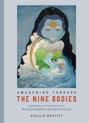 Awakening through the Nine Bodies - Explorations in Consciousness for Mindfulness Meditation and Yoga Practitioners ebook by Phillip Moffitt