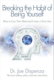 Breaking the Habit of Being Yourself ebook by Joe Dispenza, Dr.