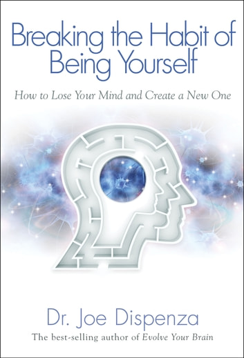 Breaking the Habit of Being Yourself - How to Lose Your Mind and Create a New One ebook by Joe Dispenza, Dr.