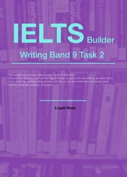 IELTS Builder Writing Band 9 Task 2 ebook by Logan Sean Sr