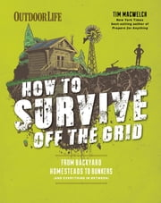 How to Survive Off the Grid - From Backyard Homesteads to Bunkers (and Everything in Between) ebook by Tim Macwelch,Editors of Outdoor Life