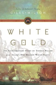 White Gold - The Extraordinary Story of Thomas Pellow and Islam's One Million White Slaves ebook by Giles Milton