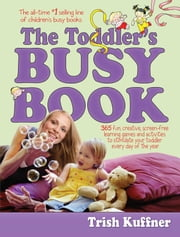 The Toddler's Busy Book - 365 fun, creative, screen-free activities to stimulate your toddler every day of the year. ebook by Trish Kuffner