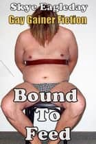 Bound To Feed: Gay Gainer Fiction ebook by Skye Eagleday