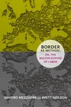 Border as Method, or, the Multiplication of Labor ebook by Sandro Mezzadra,Brett Neilson