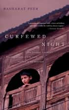 Curfewed Night - One Kashmiri Journalist's Frontline Account of Life, Love, and War in His Homeland ebook by Basharat Peer