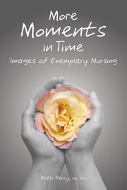 More Moments in Time: Images of Exemplary Nursing ebook by Beth Perry