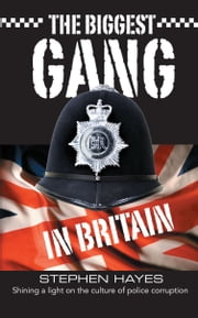 The Biggest Gang in Britain - Shining a Light on the Culture of Police Corruption ebook by Stephen Hayes