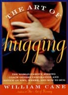 The Art of Hugging - The World-Famous Kissing Coach Offers Inspiration and Advice on Why, Where, and How to Hug ebook by William Cane