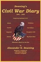 Downing's Civil War Diary [Illustrated] ebook by C. Stephen Badgley, Alexander G. Downing