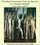 The Dead Command: From the Spanish Los Muertos Mandan ebook by Vicente Blasco Ibáñez