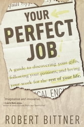 Your Perfect Job - A Guide to Discovering Your Gifts, Following Your Passions, and Loving Your Work for the Rest of Your Life ebook by Robert Bittner